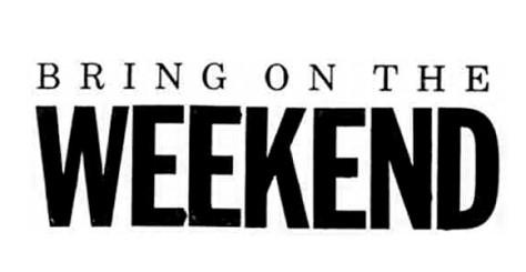 Bring on the Weekend